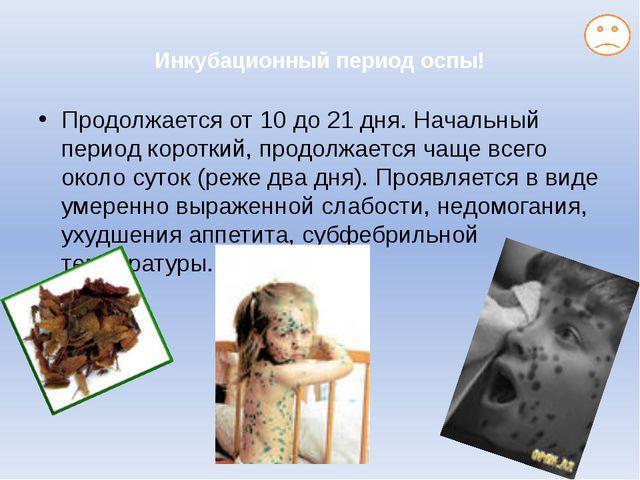 Инкубационный период оспы! Продолжается от 10 до 21 дня. Начальный период ко...