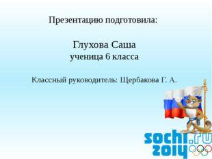 Презентацию подготовила: Глухова Саша ученица 6 класса Классный руководитель: