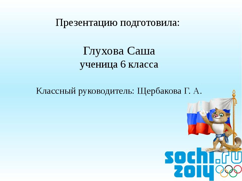 Презентацию подготовила: Глухова Саша ученица 6 класса Классный руководитель:...