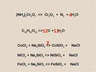 (NH4)2Cr2O7 => Cr2O3 + N2 + H2O 4 C12H22O11 => C + H2O 12 11 CoCl2 + Na2SiO3