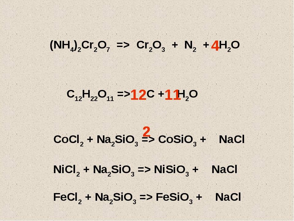 (NH4)2Cr2O7 => Cr2O3 + N2 + H2O 4 C12H22O11 => C + H2O 12 11 CoCl2 + Na2SiO3...