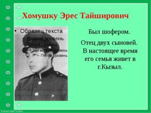Хомушку Эрес Тайширович Был шофером. Отец двух сыновей. В настоящее время его