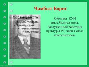 Чамбыт Борис Окончил КУИ им.А.Чыргал-оола. Заслуженный работник культуры РТ,