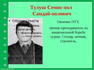 Тулуш Семис-оол Сандай-оолович Окончил ПТУ, тренер-преподаватель по националь