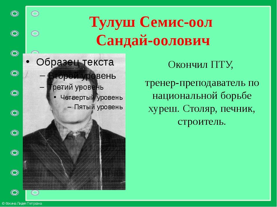 Тулуш Семис-оол Сандай-оолович Окончил ПТУ, тренер-преподаватель по националь...