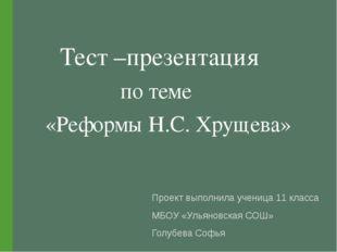 Тест –презентация по теме «Реформы Н.С. Хрущева» Проект выполнила ученица 11