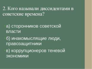 2. Кого называли диссидентами в советские времена? а) сторонников советской в