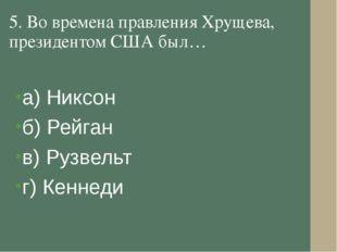 5. Во времена правления Хрущева, президентом США был… а) Никсон б) Рейган в)
