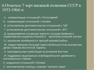 6.Отметьте 7 черт внешней политики СССР в 1953-1964 гг. А. нормализация отнош
