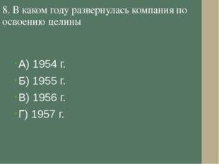 8. В каком году развернулась компания по освоению целины А) 1954 г. Б) 1955 г