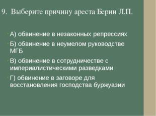 9. Выберите причину ареста Берии Л.П. А) обвинение в незаконных репрессиях Б)