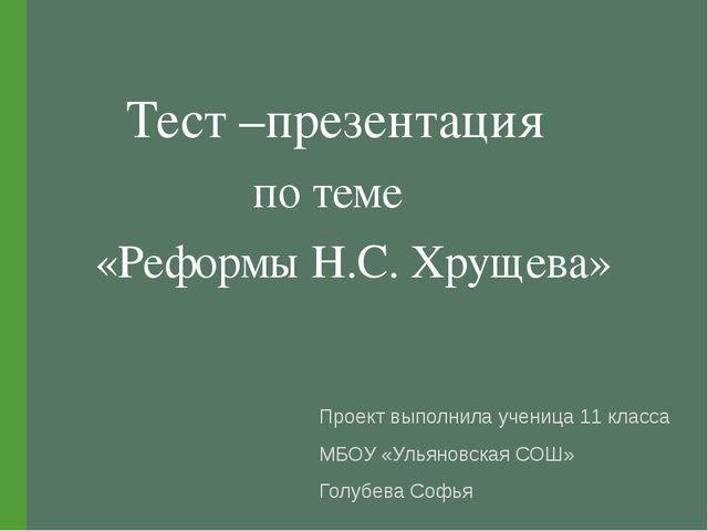 Тест –презентация по теме «Реформы Н.С. Хрущева» Проект выполнила ученица 11...
