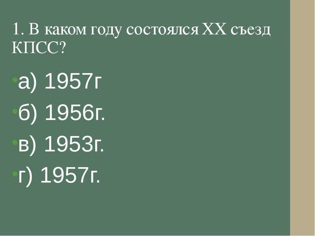1. В каком году состоялся XX съезд КПСС? а) 1957г б) 1956г. в) 1953г. г) 1957г.