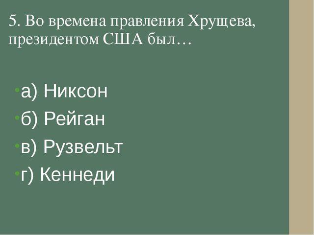 5. Во времена правления Хрущева, президентом США был… а) Никсон б) Рейган в)...