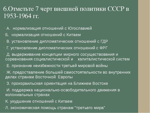 6.Отметьте 7 черт внешней политики СССР в 1953-1964 гг. А. нормализация отнош...