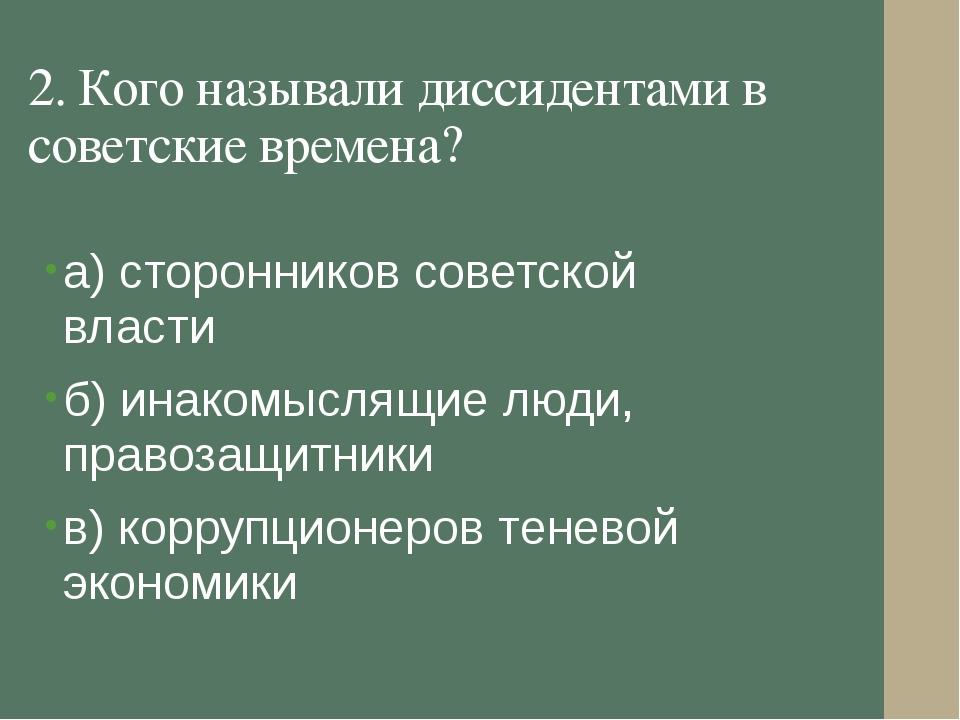 2. Кого называли диссидентами в советские времена? а) сторонников советской в...