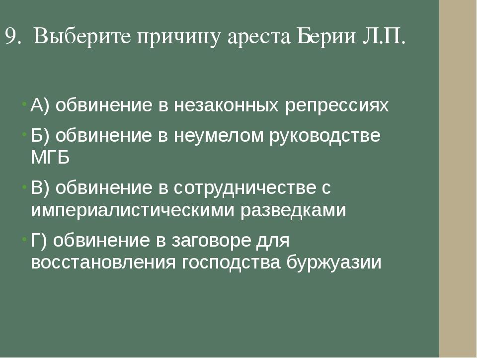 9. Выберите причину ареста Берии Л.П. А) обвинение в незаконных репрессиях Б)...