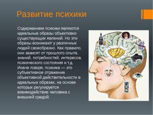 Развитие психики Содержанием психики являются идеальные образы объективно сущ