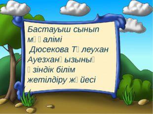 Бастауыш сынып мұғалімі Дюсекова Төлеухан Ауезханқызының өзіндік білім жетілд