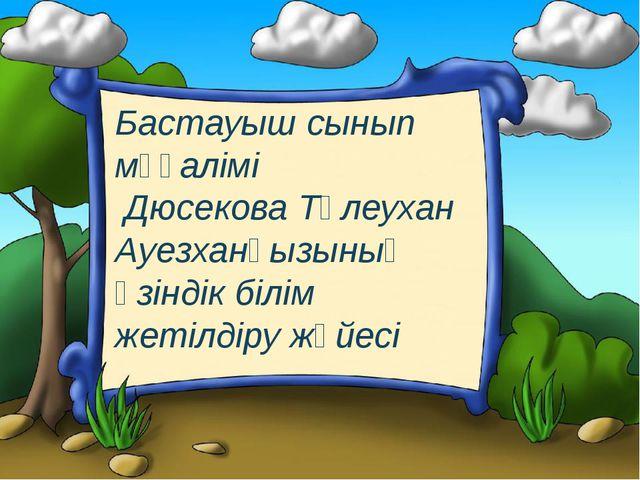 Бастауыш сынып мұғалімі Дюсекова Төлеухан Ауезханқызының өзіндік білім жетілд...