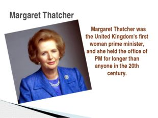 Margaret Thatcher was the United Kingdom's first woman prime minister, and s