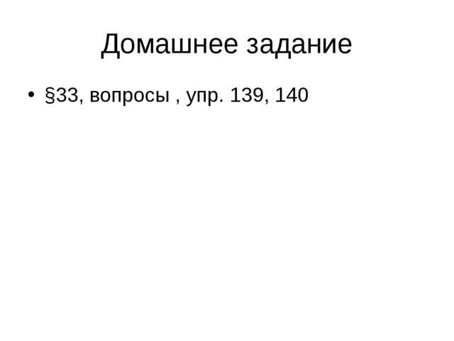 Домашнее задание §33, вопросы , упр. 139, 140