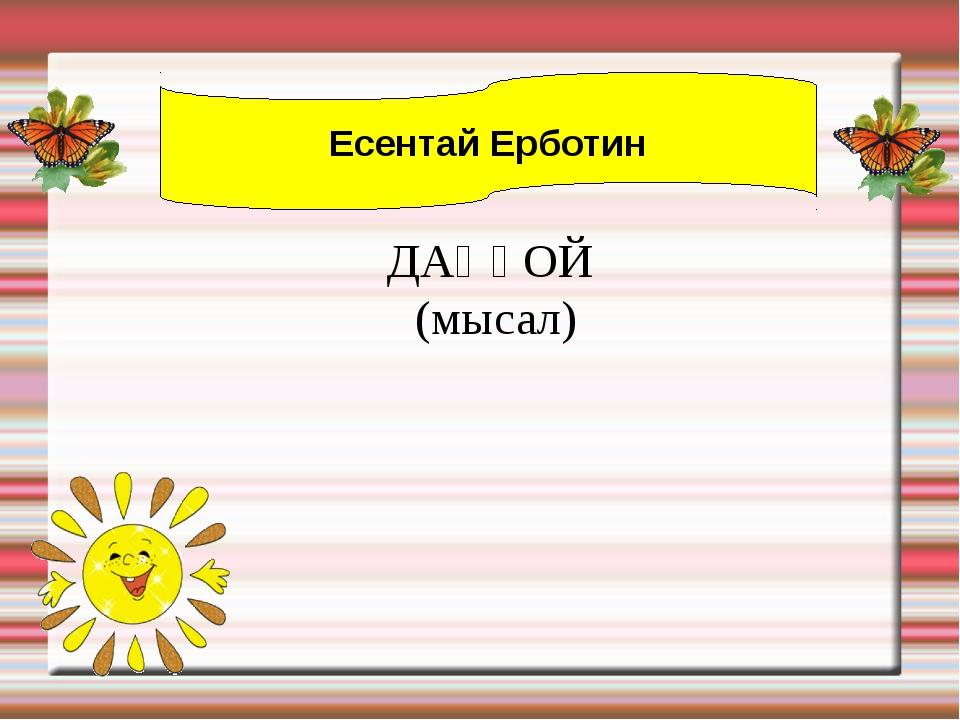 Есентай Ерботин ДАҢҒОЙ (мысал)