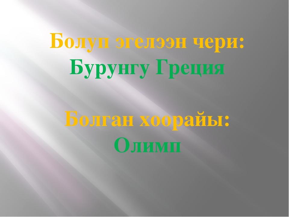 . Болуп эгелээн чери: Бурунгу Греция Болган хоорайы: Олимп
