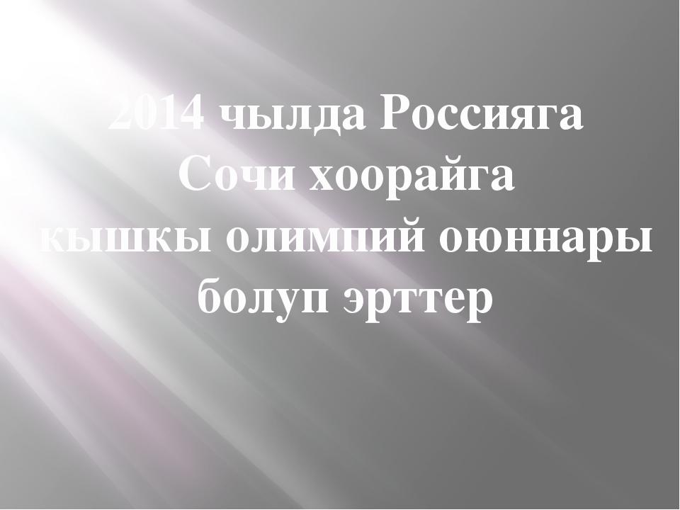 2014 чылда Россияга Сочи хоорайга кышкы олимпий оюннары болуп эрттер