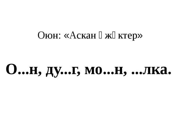 Оюн: «Аскан үжүктер» О...н, ду...г, мо...н, ...лка.