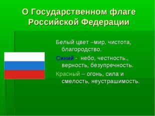 О Государственном флаге Российской Федерации Белый цвет –мир, чистота, благор