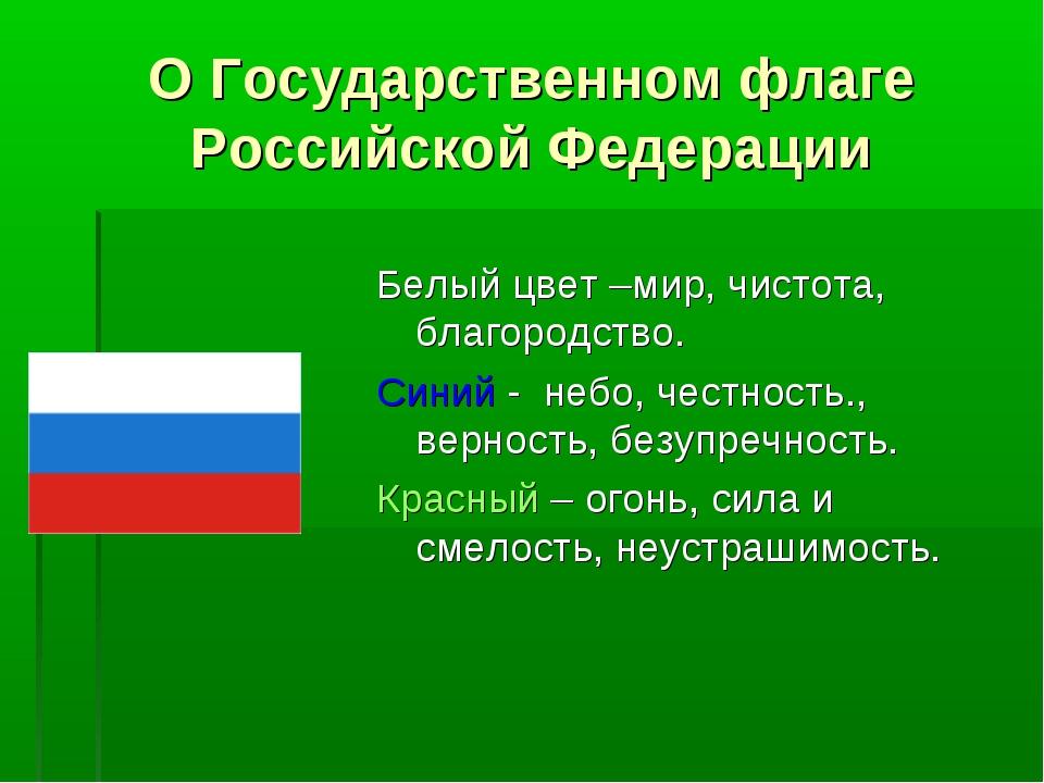 О Государственном флаге Российской Федерации Белый цвет –мир, чистота, благор...