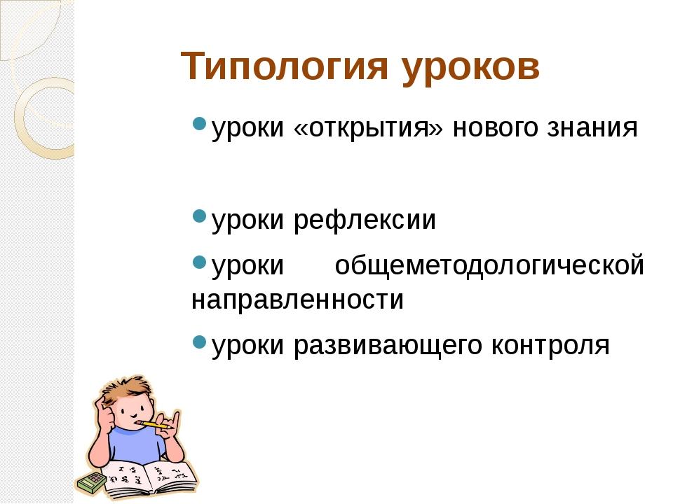 Типология уроков уроки «открытия» нового знания уроки рефлексии уроки общемет...