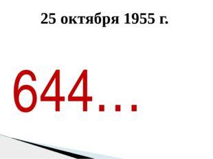 25 октября 1955 г. 644…