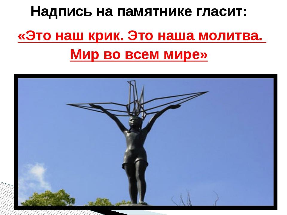 Надпись на памятнике гласит: «Это наш крик. Это наша молитва. Мир во всем ми...