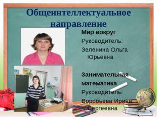 Общеинтеллектуальное направление Мир вокруг Руководитель: Зеленина Ольга Юрье