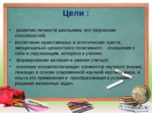 Цели : развитие личности школьника, его творческих способностей; воспитание н
