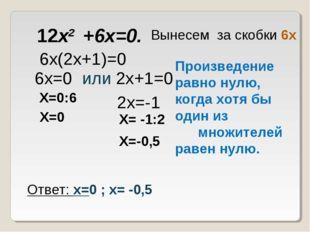 12x2 +6x=0. 6х(2х+1)=0 Вынесем за скобки 6х Произведение равно нулю, когда хо