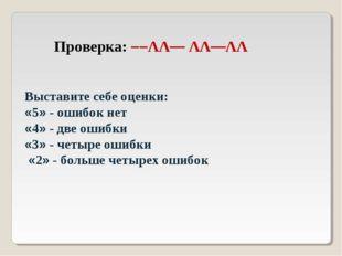 Проверка: ––ΛΛ— ΛΛ—ΛΛ Выставите себе оценки: «5» - ошибок нет «4» - две ошибк