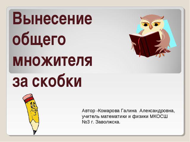 Вынесение общего множителя за скобки Автор -Комарова Галина Александровна, уч...