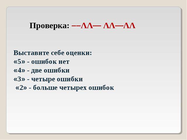Проверка: ––ΛΛ— ΛΛ—ΛΛ Выставите себе оценки: «5» - ошибок нет «4» - две ошибк...