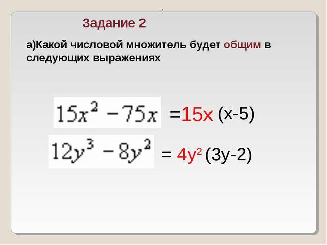 Задание 2 , . а)Какой числовой множитель будет общим в следующих выражениях =...