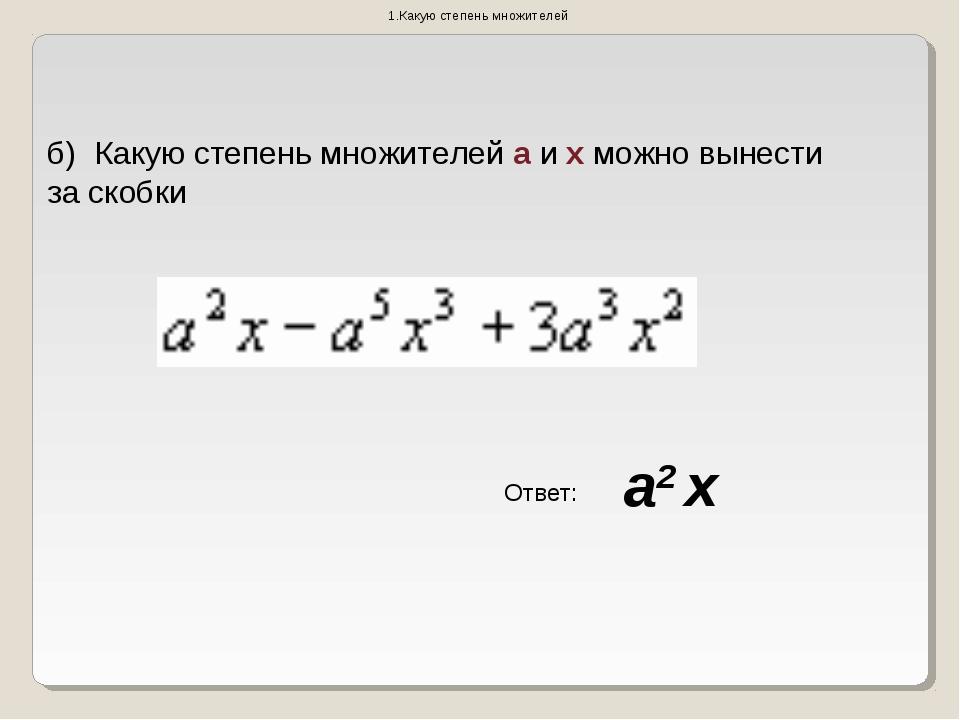 Какую степень множителей б) Какую степень множителей а и х можно вынести за...