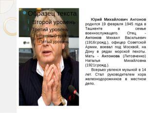 Юрий Михайлович Антонов родился 19 февраля 1945 года в Ташкенте в семье воен