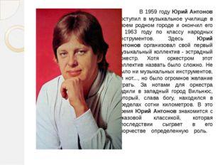 В 1959 году Юрий Антонов поступил в музыкальное училище в своем родном гор