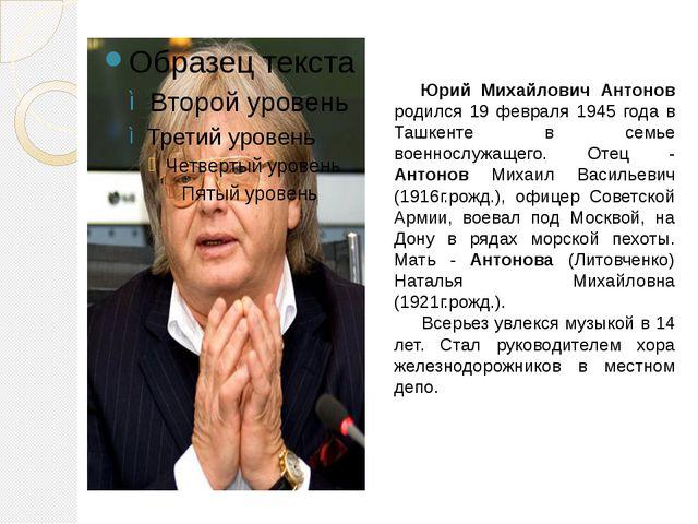 Юрий Михайлович Антонов родился 19 февраля 1945 года в Ташкенте в семье воен...