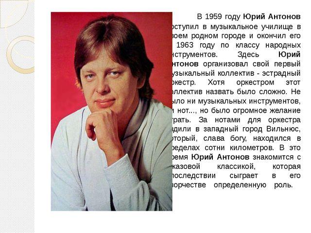 В 1959 году Юрий Антонов поступил в музыкальное училище в своем родном гор...