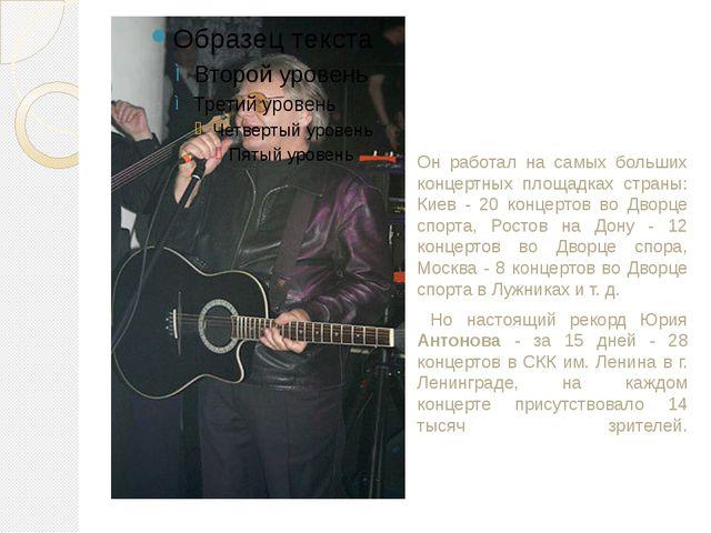 Он работал на самых больших концертных площадках страны: Киев - 20 концертов...