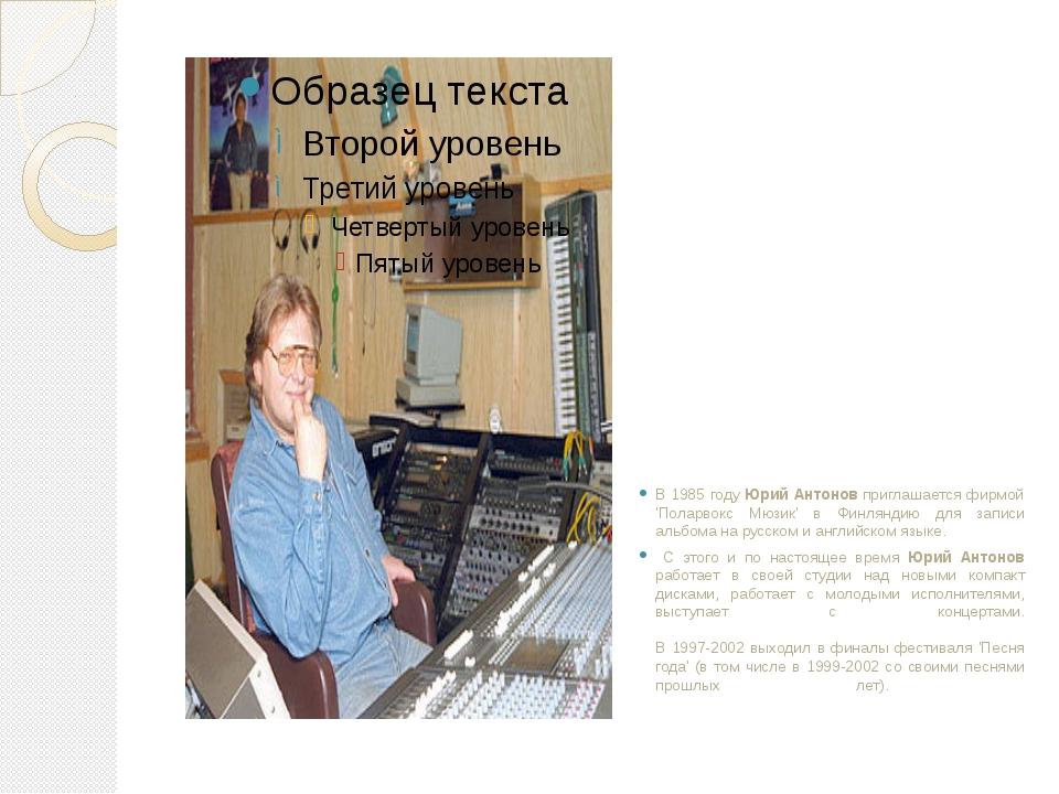 В 1985 году Юрий Антонов приглашается фирмой 'Поларвокс Мюзик' в Финляндию дл...