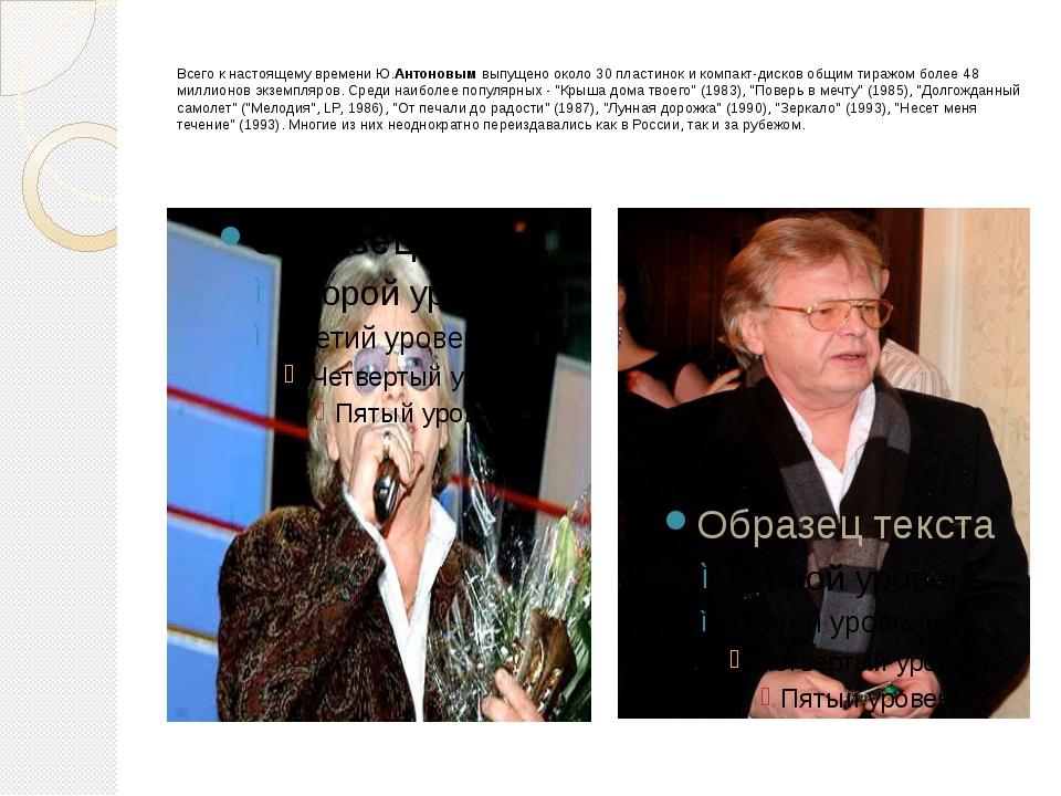 Всего к настоящему времени Ю.Антоновым выпущено около 30 пластинок и компакт-...